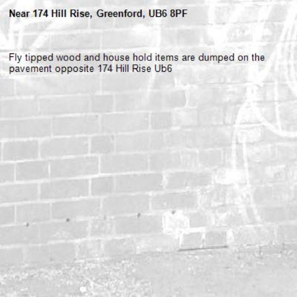 Fly tipped wood and house hold items are dumped on the pavement opposite 174 Hill Rise Ub6 -174 Hill Rise, Greenford, UB6 8PF