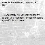 Unfortunately we cannot find the fly-tip that you reported – Please report it again if it is still there-64 Field Road, London, E7 9DL