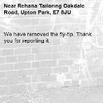 We have removed the fly-tip. Thank you for reporting it.-Rehana Tailoring Oakdale Road, Upton Park, E7 8JU