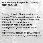 Enquiry closed : Thank you for your enquiry. WSCC cannot guarantee that the highway drainage system will be 100% effective at all times. Information regarding flooding, drainage and gullies can be found here:- https://www.westsussex.gov.uk/roads-and-travel/maintaining-roads-verges-and-pavements/road-and-roadside/flooding-drainage-and-gullies/ Should you experience that property is at risk or that an area is impassable due to flooding, please call 01243 642105 and report the issue as an emergency at the time of rainfall. Further information can be found here:- https://www.westsussex.gov.uk/roads-and-travel/maintaining-roads-verges-and-pavements/road-and-roadside/flooding-drainage-and-gullies/ Regards, WSCC-Avebury, Rusper Rd, Crawley RH11 0LR, UK