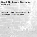 Job completed from enquiry : Job 70535865 - Works Closed-2 The Square, Storrington, RH20 4DJ