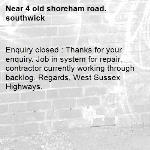 Enquiry closed : Thanks for your enquiry. Job in system for repair, contractor currently working through backlog. Regards, West Sussex Highways.-4 old shoreham road. southwick