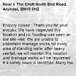 Enquiry closed : Thank you for your enquiry. We have inspected this location and no flooding was seen on our site visit. We are unable to undertake drainage works for every area of standing water after heavy rainfall, we will monitor this location and drainage works will be requested if a safety issue is identified. Many thanks, WS-5 The Croft North End Road, Arundel, BN18 0HZ