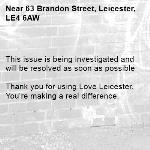 This issue is being investigated and will be resolved as soon as possible  Thank you for using Love Leicester. You're making a real difference.  -63 Brandon Street, Leicester, LE4 6AW