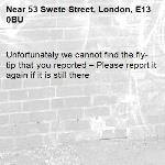 Unfortunately we cannot find the fly-tip that you reported – Please report it again if it is still there-53 Swete Street, London, E13 0BU