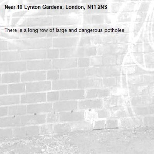 There is a long row of large and dangerous potholes-10 Lynton Gardens, London, N11 2NS