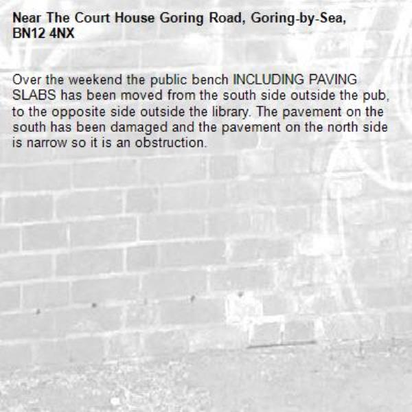 Over the weekend the public bench INCLUDING PAVING SLABS has been moved from the south side outside the pub, to the opposite side outside the library. The pavement on the south has been damaged and the pavement on the north side is narrow so it is an obstruction.-The Court House Goring Road, Goring-by-Sea, BN12 4NX
