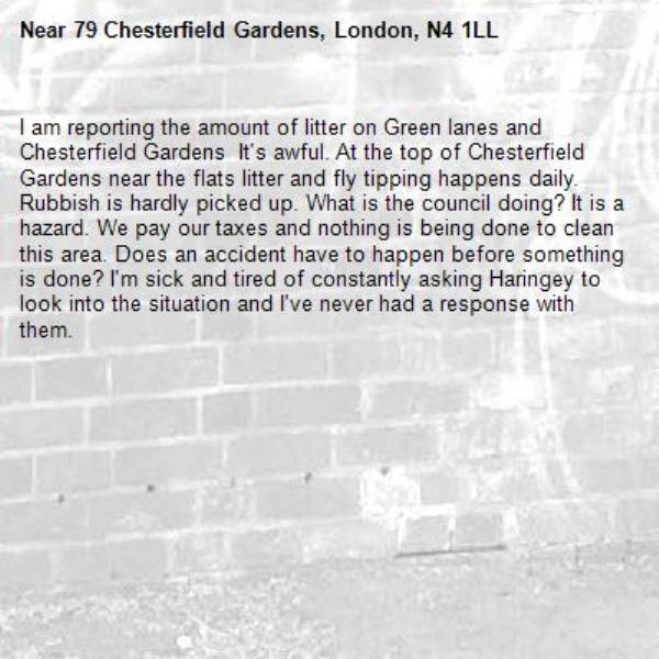 I am reporting the amount of litter on Green lanes and Chesterfield Gardens  It's awful. At the top of Chesterfield Gardens near the flats litter and fly tipping happens daily. Rubbish is hardly picked up. What is the council doing? It is a hazard. We pay our taxes and nothing is being done to clean this area. Does an accident have to happen before something is done? I'm sick and tired of constantly asking Haringey to look into the situation and I've never had a response with them. -79 Chesterfield Gardens, London, N4 1LL