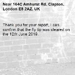 Thank you for your report, I can confirm that the fly tip was cleared on the 12th June 2019.-164C Amhurst Rd, Clapton, London E8 2AZ, UK
