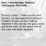 Enquiry closed : Thank you for your enquiry, the damaged kerb-inlet gully located outside number 3 will be repaired in due course; the gully cover just to the east, on the same side of the road, has been replaced.-3 Stockbridge Gardens, Chichester, PO19 8RL
