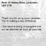 . Thank you for using Love Leicester. You're making a real difference.  This issue is being investigated and will be resolved as soon as possible -28 Abbey Drive, Leicester, LE4 2TN