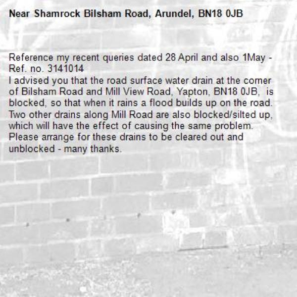 Reference my recent queries dated 28 April and also 1May - Ref. no. 3141014 I advised you that the road surface water drain at the corner of Bilsham Road and Mill View Road, Yapton, BN18 0JB,  is blocked, so that when it rains a flood builds up on the road.  Two other drains along Mill Road are also blocked/silted up, which will have the effect of causing the same problem. Please arrange for these drains to be cleared out and unblocked - many thanks.-Shamrock Bilsham Road, Arundel, BN18 0JB