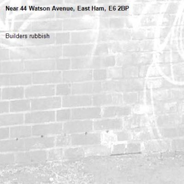 Builders rubbish -44 Watson Avenue, East Ham, E6 2BP