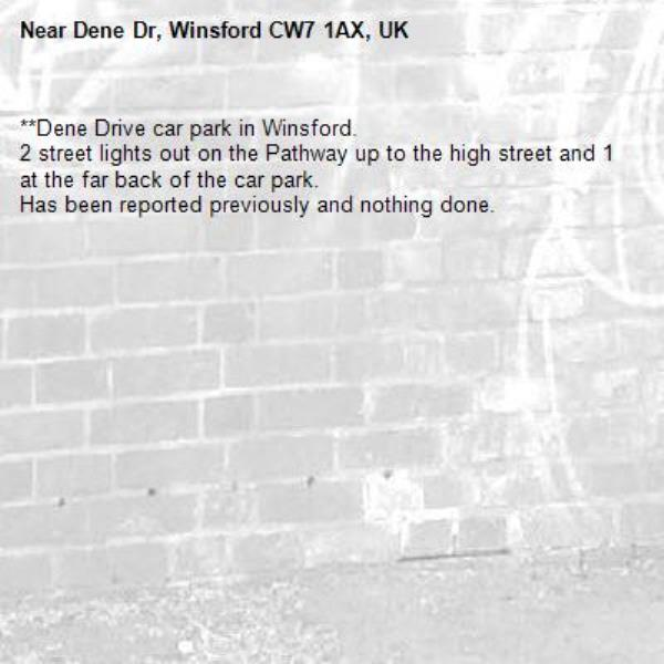 **Dene Drive car park in Winsford.  2 street lights out on the Pathway up to the high street and 1 at the far back of the car park.  Has been reported previously and nothing done. -Dene Dr, Winsford CW7 1AX, UK