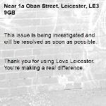 This issue is being investigated and will be resolved as soon as possible.   Thank you for using Love Leicester. You're making a real difference.  -1a Oban Street, Leicester, LE3 9GB