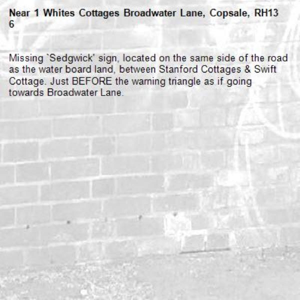 Missing `Sedgwick' sign, located on the same side of the road as the water board land, between Stanford Cottages & Swift Cottage. Just BEFORE the warning triangle as if going towards Broadwater Lane.  -1 Whites Cottages Broadwater Lane, Copsale, RH13 6