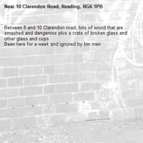 Between 8 and 10 Clarendon road, bits of wood that are smashed and dangerous plus a crate of broken glass and other glass and cups Been here for a week and ignored by bin men-10 Clarendon Road, Reading, RG6 1PB