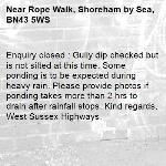 Enquiry closed : Gully dip checked but is not silted at this time. Some ponding is to be expected during heavy rain. Please provide photos if ponding takes more than 2 hrs to drain after rainfall stops. Kind regards, West Sussex Highways.-Rope Walk, Shoreham by Sea, BN43 5WS