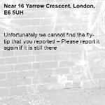 Unfortunately we cannot find the fly-tip that you reported – Please report it again if it is still there-16 Yarrow Crescent, London, E6 5UH