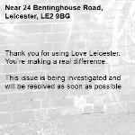 . Thank you for using Love Leicester. You're making a real difference.  This issue is being investigated and will be resolved as soon as possible  -24 Bentinghouse Road, Leicester, LE2 9BG