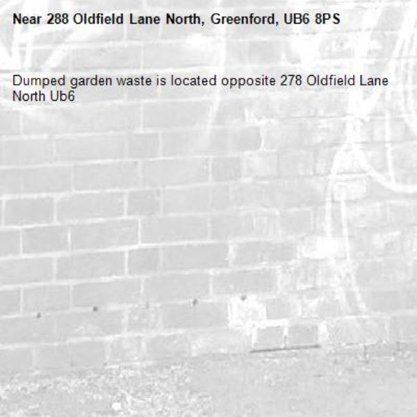 Dumped garden waste is located opposite 278 Oldfield Lane North Ub6 -288 Oldfield Lane North, Greenford, UB6 8PS