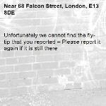 Unfortunately we cannot find the fly-tip that you reported – Please report it again if it is still there-68 Falcon Street, London, E13 8DE