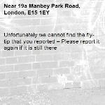 Unfortunately we cannot find the fly-tip that you reported – Please report it again if it is still there-19a Manbey Park Road, London, E15 1EY