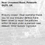 Enquiry closed : Dear customer thank you for your enquiry- defects have been raised to repair the potholes within 28 days under a planned road closure- West Sussex Highways-Unnamed Road, Petworth GU28, UK