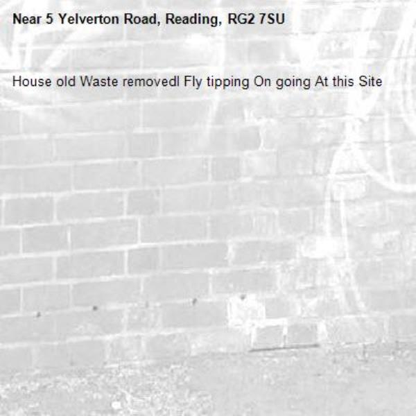 House old Waste removedl Fly tipping On going At this Site -5 Yelverton Road, Reading, RG2 7SU