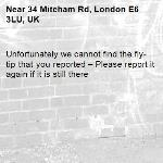 Unfortunately we cannot find the fly-tip that you reported – Please report it again if it is still there-34 Mitcham Rd, London E6 3LU, UK