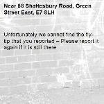 Unfortunately we cannot find the fly-tip that you reported – Please report it again if it is still there-88 Shaftesbury Road, Green Street East, E7 8LH