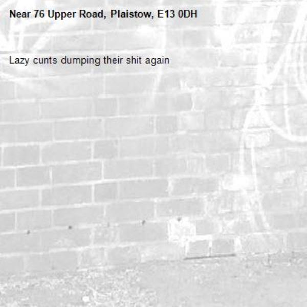 Lazy cunts dumping their shit again -76 Upper Road, Plaistow, E13 0DH