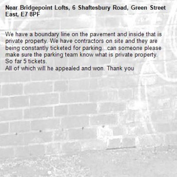 We have a boundary line on the pavement and inside that is private property. We have contractors on site and they are being constantly ticketed for parking...can someone please make sure the parking team know what is private property.  So far 5 tickets.  All of which will he appealed and won. Thank you -Bridgepoint Lofts, 6 Shaftesbury Road, Green Street East, E7 8PF