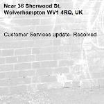 Customer Services update- Resolved -36 Sherwood St, Wolverhampton WV1 4RQ, UK