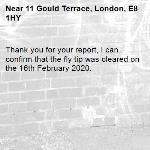 Thank you for your report, I can confirm that the fly tip was cleared on the 16th February 2020.-11 Gould Terrace, London, E8 1HY