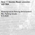 Reassigned to Parking Enforcement Re: Parking issues 6.3.2020-17 Sturdee Road, Leicester, LE2 9EA