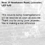 This issue is being investigated and will be resolved as soon as possible. Thank you for using Love Leicester. You're making a real difference.  -39 Newhaven Road, Leicester, LE5 6JG