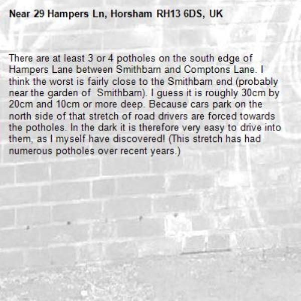 There are at least 3 or 4 potholes on the south edge of Hampers Lane between Smithbarn and Comptons Lane. I think the worst is fairly close to the Smithbarn end (probably near the garden of  Smithbarn). I guess it is roughly 30cm by 20cm and 10cm or more deep. Because cars park on the north side of that stretch of road drivers are forced towards the potholes. In the dark it is therefore very easy to drive into them, as I myself have discovered! (This stretch has had numerous potholes over recent years.)-29 Hampers Ln, Horsham RH13 6DS, UK