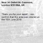 Thank you for your report, I can confirm that this area was cleared on the 13th June 2019.-56 Oldhill St, Cazenove, London N16 6NA, UK