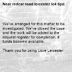 We've arranged for this matter to be investigated. We've closed the case and the work will be added to the request register for completion, if funds become available.  Thank you for using Love Leicester-redcar road leicester le4 6pd