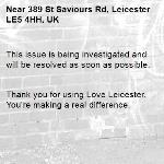 This issue is being investigated and will be resolved as soon as possible.   Thank you for using Love Leicester. You're making a real difference. -389 St Saviours Rd, Leicester LE5 4HH, UK