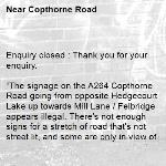 """Enquiry closed : Thank you for your enquiry.  """"The signage on the A264 Copthorne Road going from opposite Hedgecourt Lake up towards Mill Lane / Felbridge appears illegal. There's not enough signs for a stretch of road that's not street lit, and some are only in view of pedestrians, not facing motorists. One of a pair of large signs is effectively invisible, so not fit for defining the start of a speed limit. The road itself is a mess too"""".  The section of the A264 Copthorne Road you describe, from near the junction of B2037 Snow Hill to the junction of the A22 at Felbridge is located within Surrey.  You would need to address your concerns to Surrey County Council Highways.  Kind Regards  West Sussex Highways-Copthorne Road"""
