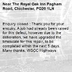 Enquiry closed : Thank you for your enquiry. A job had already been raised for this defect, however due to the detioration, we have upgraded the timescale for this repair, to be completed within the next 5 days. Many thanks, WSCC Highways-The Royal Oak Inn Pagham Road, Chichester, PO20 1LN