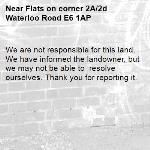 We are not responsible for this land. We have informed the landowner, but we may not be able to  resolve ourselves. Thank you for reporting it.-Flats on corner 2A/2d Waterloo Road E6 1AP