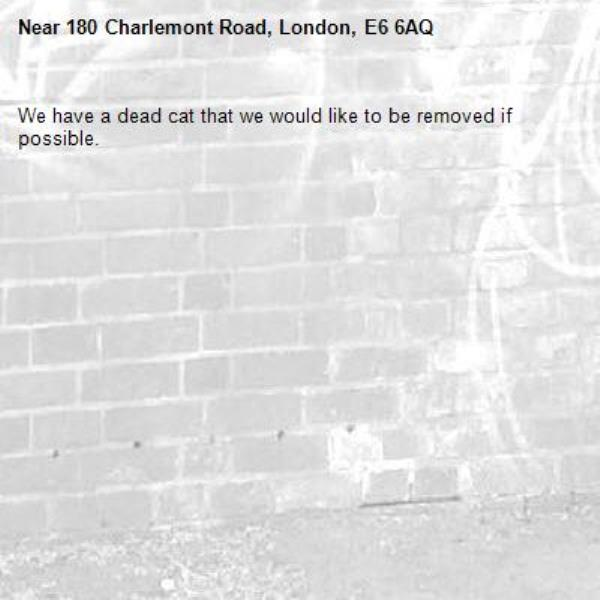 We have a dead cat that we would like to be removed if possible. -180 Charlemont Road, London, E6 6AQ