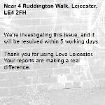 We're investigating this issue, and it will be resolved within 5 working days.  Thank you for using Love Leicester. Your reports are making a real difference. -4 Ruddington Walk, Leicester, LE4 2FH