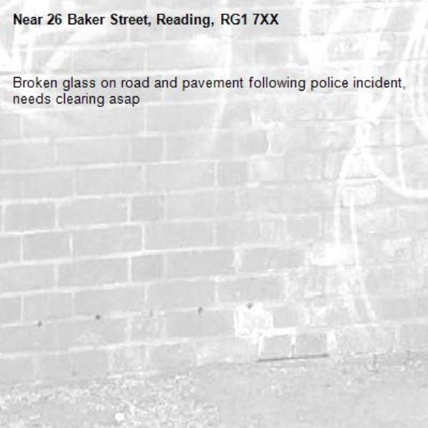 Broken glass on road and pavement following police incident, needs clearing asap-26 Baker Street, Reading, RG1 7XX