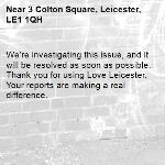 We're investigating this issue, and it will be resolved as soon as possible. Thank you for using Love Leicester. Your reports are making a real difference. -3 Colton Square, Leicester, LE1 1QH