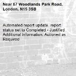 Automated report update, report status set to Completed - Justified Additional information: Actioned as Required -67 Woodlands Park Road, London, N15 3SB