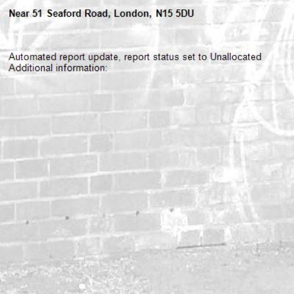 Automated report update, report status set to Unallocated Additional information:  -51 Seaford Road, London, N15 5DU